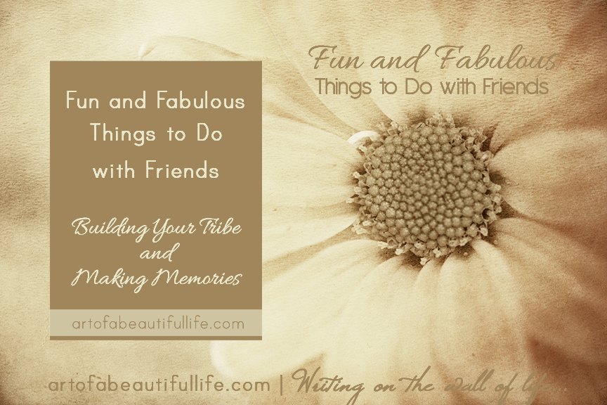 Fun and Fabulous Things to Do With Friends by artofabeautifullife.com