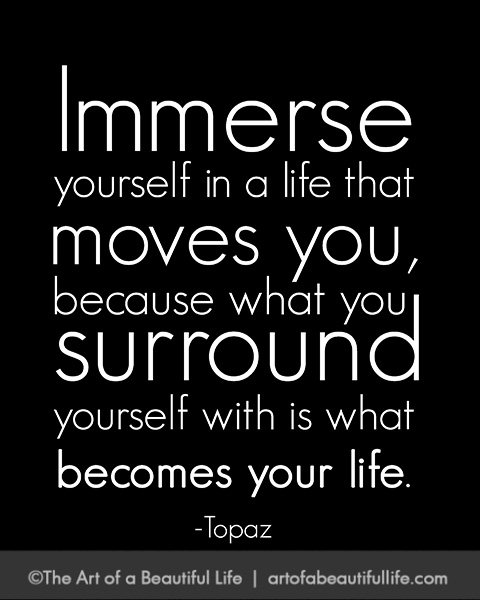 Immerse yourself in a life that moves you. | Read more... artofabeautifullife.com
