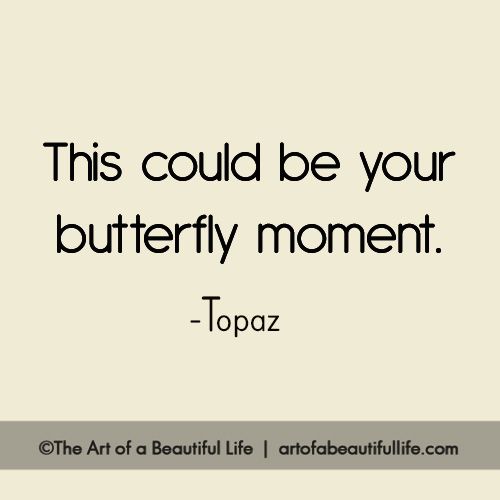 This could be your butterfly moment. | Read more... http://artofabeautifullife.com/this-could-be-your-butterfly-moment/