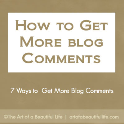 7 Ways to Get More Blog Comments by artofabeautifullife.com