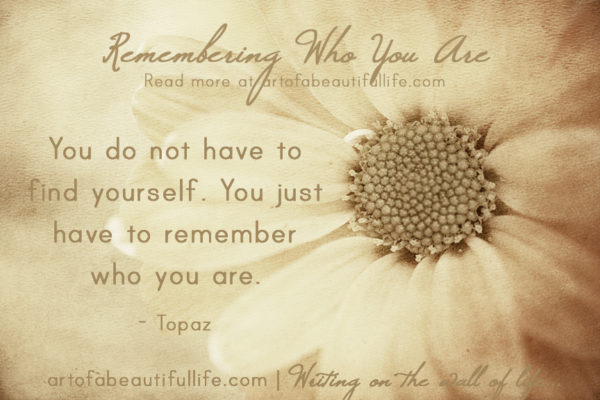 You do not have to find yourself. You just have to remember who you are. - Topaz | Read more about Remembering Who You Are at artofabeautifullife.com