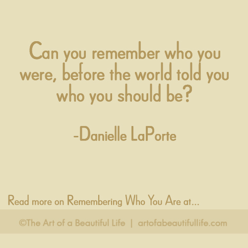 Can you remember who you were, before the world told you who you should be? -Danielle LaPorte | Read more on Remembering Who You ARE at artofabeautifullife.com