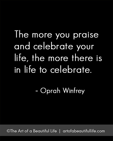 The more you praise and celebrate your life... | Read more on how to celebrate life... artofabeautifullife.com