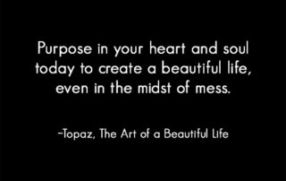 Purpose in your heart and soul today to create a beautiful life in the midst of a mess. ~Topaz | Read more... artofabeautifullife.com