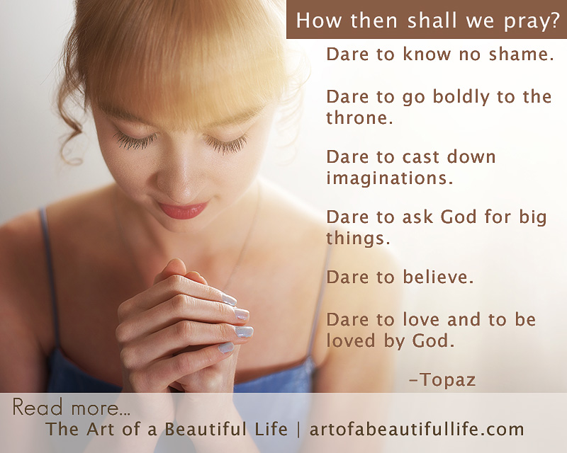 Dare to know no shame. Dare to go boldly to the throne. Dare to cast down imaginations. Dare to ask God for big things. Dare to believe. Dare to love and to be loved by God. -Topaz | How to Pray by artofabeautifullife.com