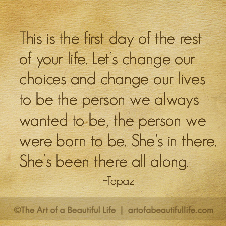 Let's change our choices and change our lives to be the person we always wanted to be, the person we were born to be. She's in there. She's been there all along. | Read more about 3 women who did just that! | artofabeautifullife.com