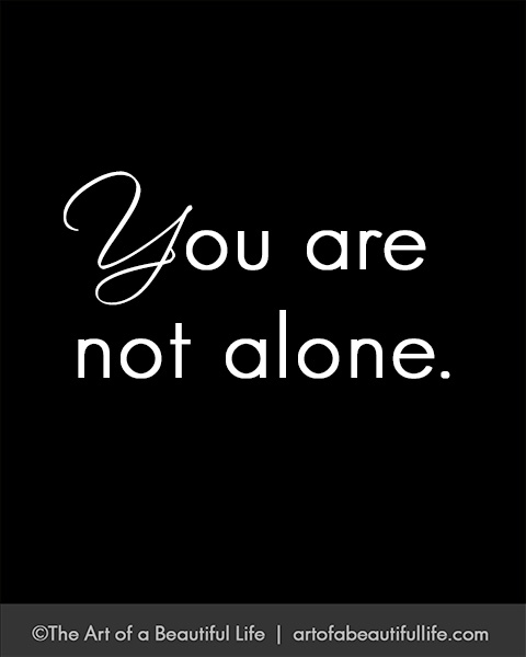 You Are Not Alone by Topaz | Read more... artofabeautifullife.com
